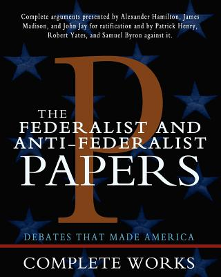 The Federalist and Anti-Federalist Papers - Hamilton, Alexander, and Madison, James, and Jay, John
