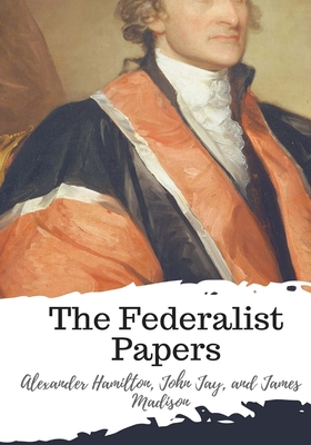 The Federalist Papers - Jay, John, and Madison, James, and Hamilton, Alexander