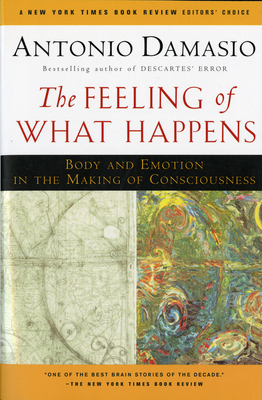 The Feeling of What Happens: Body and Emotion in the Making of Consciousness - Damasio, Antonio