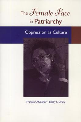The Female Face in Patriarchy: Oppression as Culture - O'Connor, Frances B