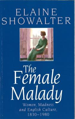 The Female Malady: Women, Madness and English Culture, 1830-1980 - Showalter, Elaine