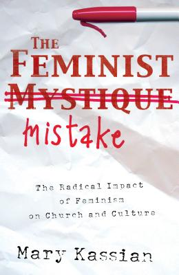 The Feminist Mistake: The Radical Impact of Feminism on Church and Culture - Kassian, Mary A
