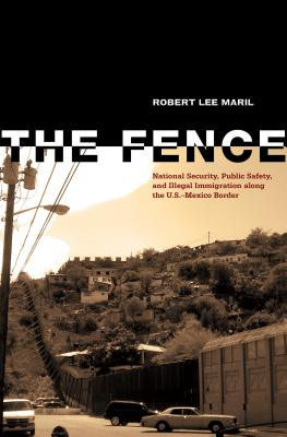 The Fence: National Security, Public Safety, and Illegal Immigration Along the U.S.-Mexico Border - Maril, Robert Lee