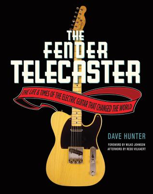 The Fender Telecaster: The Life and Times of the Electric Guitar That Changed the World - Hunter, Dave, and Johnson, Wilko (Foreword by), and Volkaert, Redd (Afterword by)