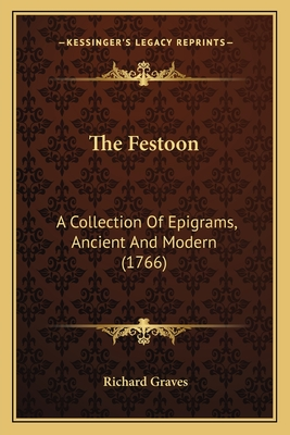 The Festoon the Festoon: A Collection of Epigrams, Ancient and Modern (1766) a Collection of Epigrams, Ancient and Modern (1766) - Graves, Richard