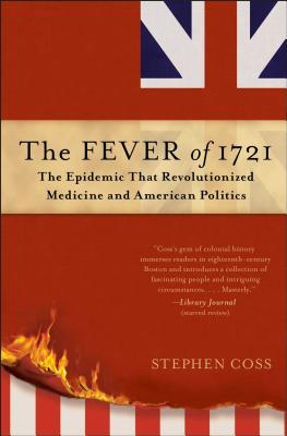 The Fever of 1721: The Epidemic That Revolutionized Medicine and American Politics - Coss, Stephen