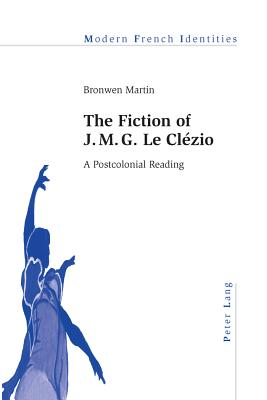 The Fiction of J. M. G. Le Clezio: A Postcolonial Reading - Martin, Bronwen