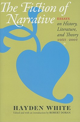 The Fiction of Narrative: Essays on History, Literature, and Theory, 1957-2007 - White, Hayden, Professor, and Doran, Robert (Editor)