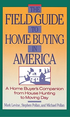 The Field Guide to Home Buying in America: A Home Buyer's Companion from House Hunting to Moving Day - Pollan, Stephen M (Preface by), and Pollan, Michael, and Levine, Mark