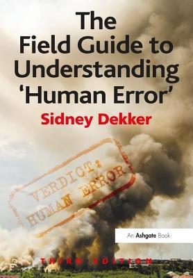 The Field Guide to Understanding 'Human Error' - Dekker, Sidney, Professor