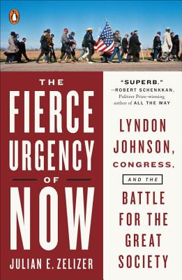 The Fierce Urgency of Now: Lyndon Johnson, Congress, and the Battle for the Great Society - Zelizer, Julian E