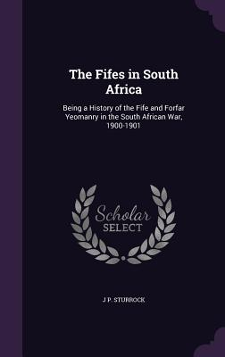 The Fifes in South Africa: Being a History of the Fife and Forfar Yeomanry in the South African War, 1900-1901 - Sturrock, J P