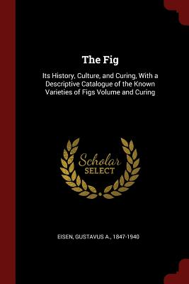 The Fig: Its History, Culture, and Curing, with a Descriptive Catalogue of the Known Varieties of Figs Volume and Curing - Eisen, Gustavus a 1847-1940 (Creator)