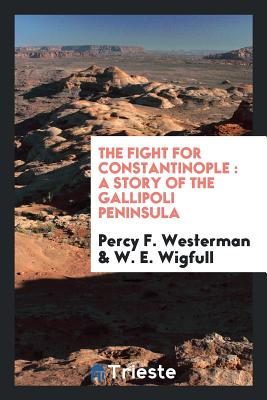 The Fight for Constantinople: A Story of the Gallipoli Peninsula - Westerman, Percy F, and Wigfull, W E