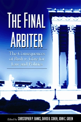 The Final Arbiter: The Consequences of Bush V. Gore for Law and Politics - Banks, Christopher P, Professor (Editor), and Cohen, David B, PhD (Editor), and Green, John C, Professor (Editor)