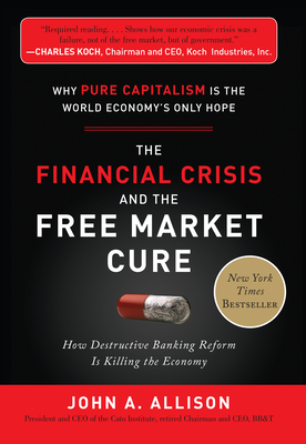 The Financial Crisis and the Free Market Cure: Why Pure Capitalism Is the World Economy's Only Hope - Allison, John A