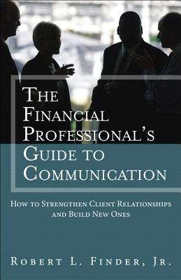 The Financial Professional's Guide to Communication: How to Strengthen Client Relationships and Build New Ones (Paperback) - Finder, Robert