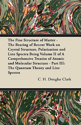 The Fine Structure of Matter - The Bearing of Recent Work on Crystal Structure, Polarization and Line Spectra Being Volume II of a Comprehensive Treatise of Atomic and Molecular Structure - Part III: The Quantum Theory and Line Spectra - Clark, C H Douglas