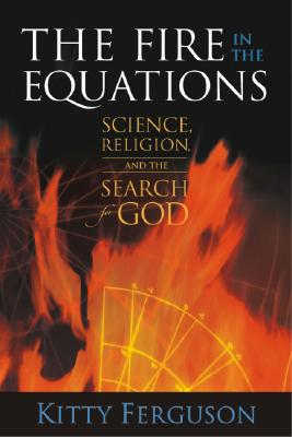 The Fire in the Equations: Science, Religion, and the Search for God - Ferguson, Kitty