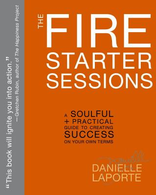 The Fire Starter Sessions: A Soulful + Practical Guide to Creating Success on Your Own Terms - Laporte, Danielle