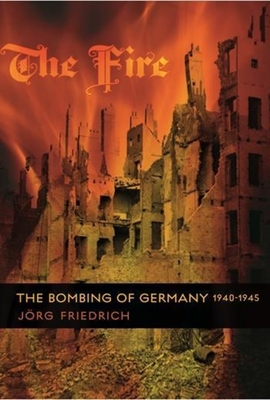 The Fire: The Bombing of Germany, 1940-1945 - Friedrich, Jorg, and Brown, Allison (Translated by)