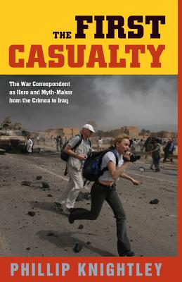 The First Casualty: The War Correspondent as Hero and Myth-Maker from the Crimea to Iraq - Knightley, Phillip, Mr.