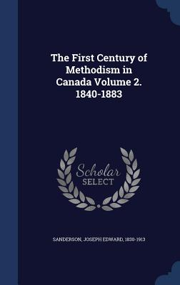 The First Century of Methodism in Canada Volume 2. 1840-1883 - Sanderson, Joseph Edward