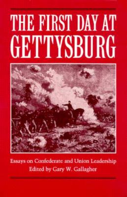 The First Day at Gettysburg: Essays on Confederate and Union Leadership - Gallagher, Gary W, Professor (Editor)