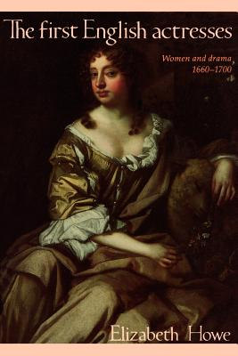 The First English Actresses: Women and Drama 1660-1700 - Howe, Elizabeth