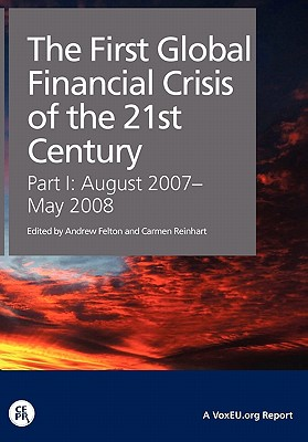 The First Global Financial Crisis of the 21st Century: A VoxEU.Org Publication - Felton, Andrew, and Reinhart, Carmen M.