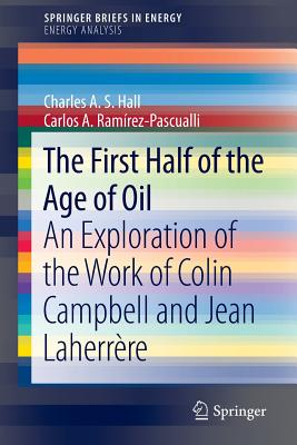 The First Half of the Age of Oil: An Exploration of the Work of Colin Campbell and Jean Laherrere - Hall, Charles A S