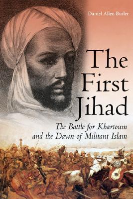 The First Jihad: The Battle for Khartoum and the Dawn of Militant Islam - Butler, Daniel Allen