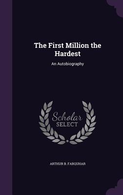 The First Million the Hardest: An Autobiography - Farquhar, Arthur B