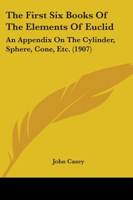 The First Six Books of the Elements of Euclid: An Appendix on the Cylinder, Sphere, Cone, Etc. (1907) - Casey, John (Editor)