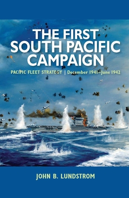The First South Pacific Campaign: Pacific Fleet Strategy December 1941-June 1942 - Lundstrom, John B.