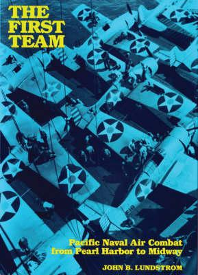 The First Team: Pacific Naval Air Combat from Pearl Harbor to Midway - Lundstrom, John B