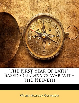 The First Year of Latin: Based on Caesar's War with the Helvetii - Gunnison, Walter Balfour