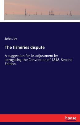 The Fisheries Dispute - Jay, John