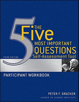 The Five Most Important Questions Self-Assessment Tool Participant Workbook - Drucker, Peter F, and Frances Hesselbein Leadership Institute