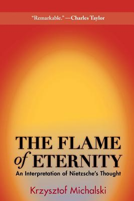 The Flame of Eternity: An Interpretation of Nietzsche's Thought - Michalski, Krzysztof, and Paloff, Benjamin (Translated by)