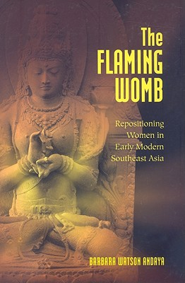 The Flaming Womb: Repositioning Women in Early Modern Southeast Asia - Andaya, Barbara Watson
