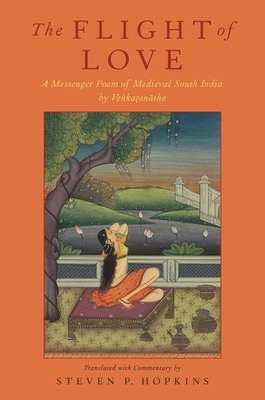 The Flight of Love: A Messenger Poem of Medieval South India by Venkatanatha - Hopkins, Steven P (Translated by)