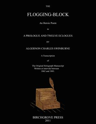 The Flogging-Block An Heroic Poem in a Prologue and Twelve Eclogues by Algernon Charles Swinburne. A Transcription of The Original Holograph Manuscript Written at intervals between 1862 and 1881 - McDougal, Mark (Editor), and Swinburne, Algernon Charles