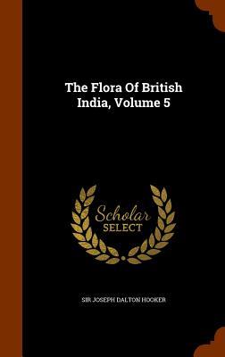The Flora of British India, Volume 5 - Sir Joseph Dalton Hooker (Creator)