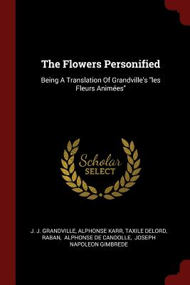 The Flowers Personified: Being a Translation of Grandville's Les Fleurs Animees - Grandville, J J, and Karr, Alphonse, and Delord, Taxile