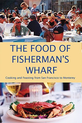 The Food of Fisherman's Wharf: Cooking and Feasting from San Francisco to Monterey - TCB Cafe Publishing (Creator)