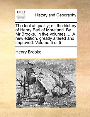 The Fool of Quality; Or, the History of Henry Earl of Moreland. by MR Brooke. in Five Volumes. ... a New Edition, Greatly Altered and Improved. Volume 5 of 5 - Brooke, Henry