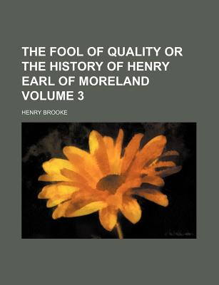 The Fool of Quality or the History of Henry Earl of Moreland Volume 3 - Brooke, Henry