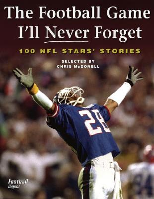 The Football Game I'll Never Forget: 100 NFL Stars' Stories - McDonell, Chris (Compiled by)