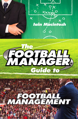 The Football Manager's Guide to Football Management - Macintosh, Iain